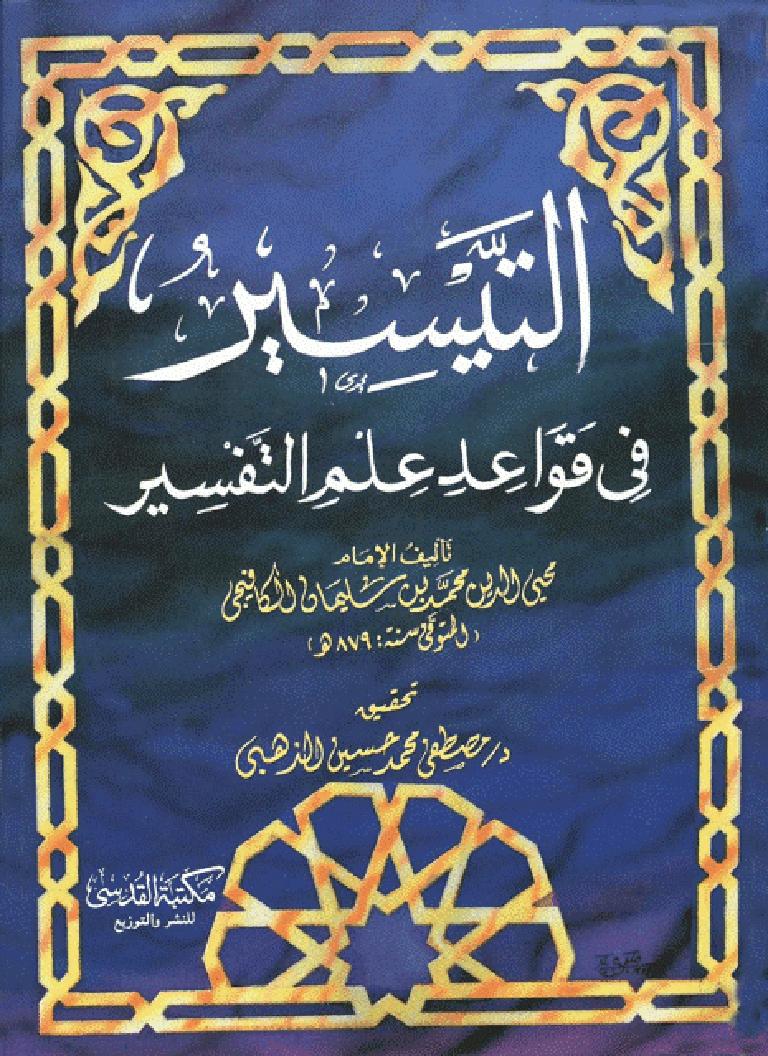تحميل كتاب التيسير في قواعد علم التفسير لـِ: الإمام أبو عبد الله محيي الدين محمد بن سليمان بن سعد بن مسعود الرومي الكافيجي الحنفي (ت 879)